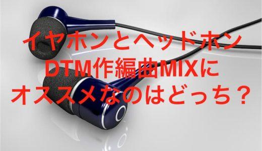 イヤホンとヘッドホンDTM作編曲MIXにオススメなのはどっち?