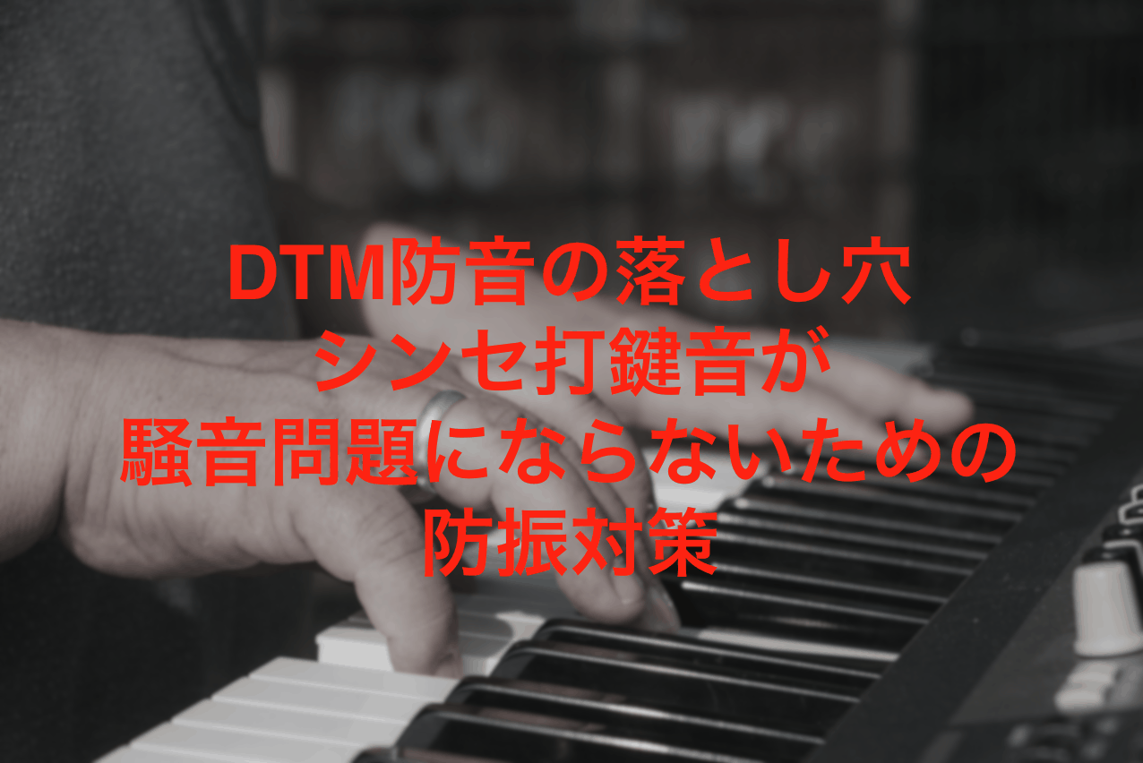 DTM防音の落とし穴シンセ打鍵音が騒音問題にならないための防振対策