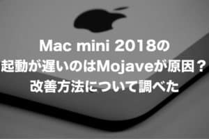 Mac mini 2018の起動が遅い原因はMojave?改善方法について調べた