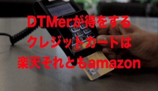 DTMerが得をするクレジットカードは楽天それともamazon